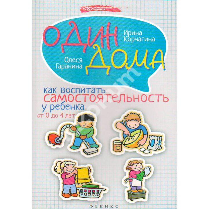 Один дома. Как воспитать самостоятельность у ребенка от 0 до 4 лет - Ирина Корчагина, Олеся Гаранина (978-5-222-23909-4)
