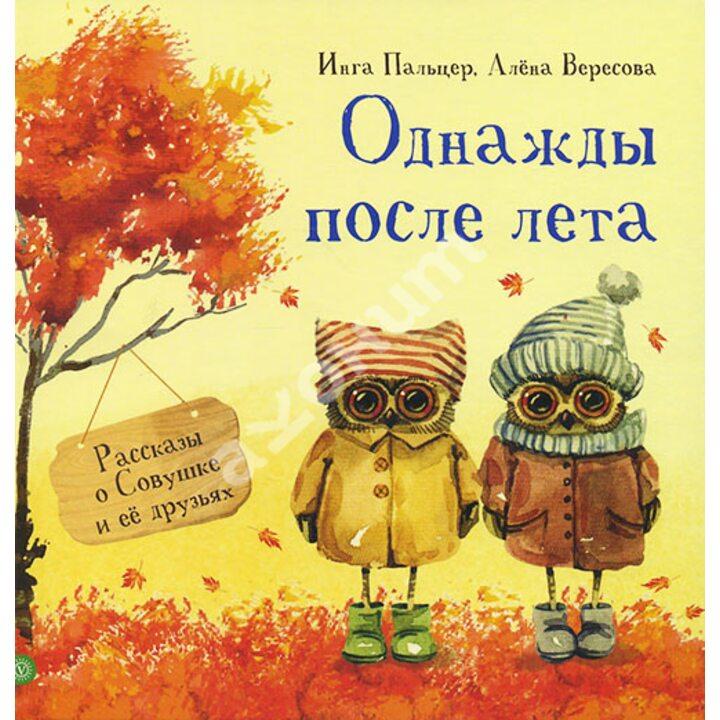 Однажды после лета. Рассказы о Совушке и ее друзьях - Алена Вересова, Инга Пальцер (978-5-9684-2550-8)