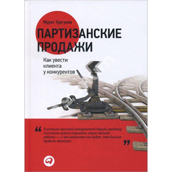 Партизанские продажи. Как увести клиента у конкурентов - Мурат Тургунов (978-5-9614-5056-9)