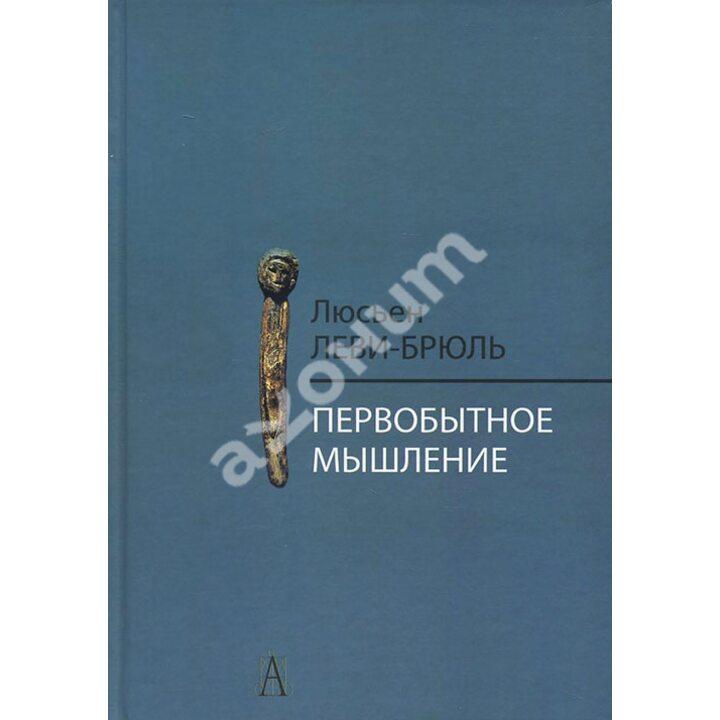 Первобытное мышление - Люсьен ЛевиБрюль (978-5-8291-1758-0)