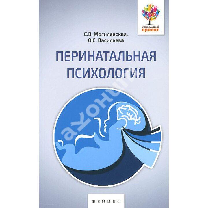 Перинатальная психология. Психология материнства и родительства - Елена Могилевская, Ольга Васильева (978-5-222-23342-9)