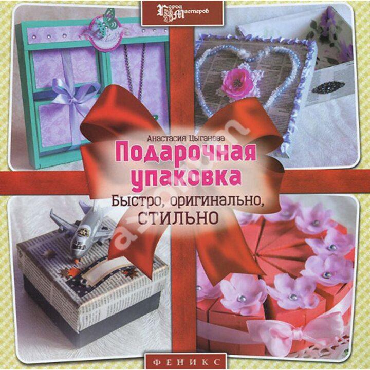 Подарочная упаковка. Быстро, оригинально, стильно - Анастасия Цыганова (978-5-222-23354-2)