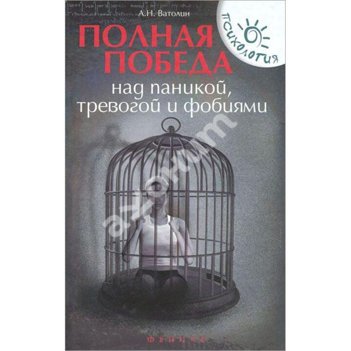Полная победа над паникой, тревогой и фобиями - Александр Ватолин (978-5-222-26983-1)