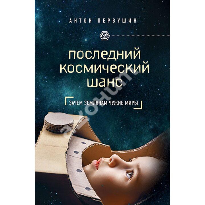 Последний космический шанс. Зачем землянам чужие миры - Антон Первушин (978-5-699-58854-1)
