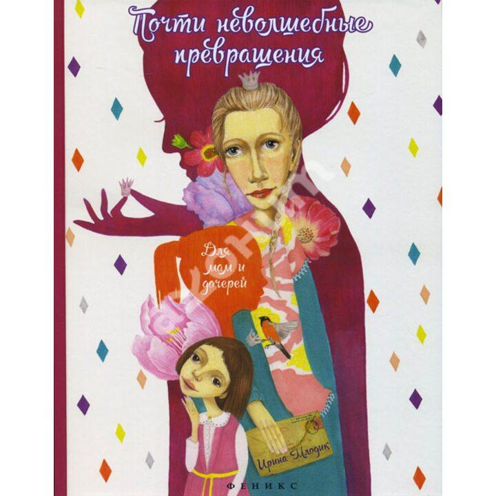 Почти неволшебные превращения. Для мам и дочерей - Ирина Млодик (978-5-222-25281-9)