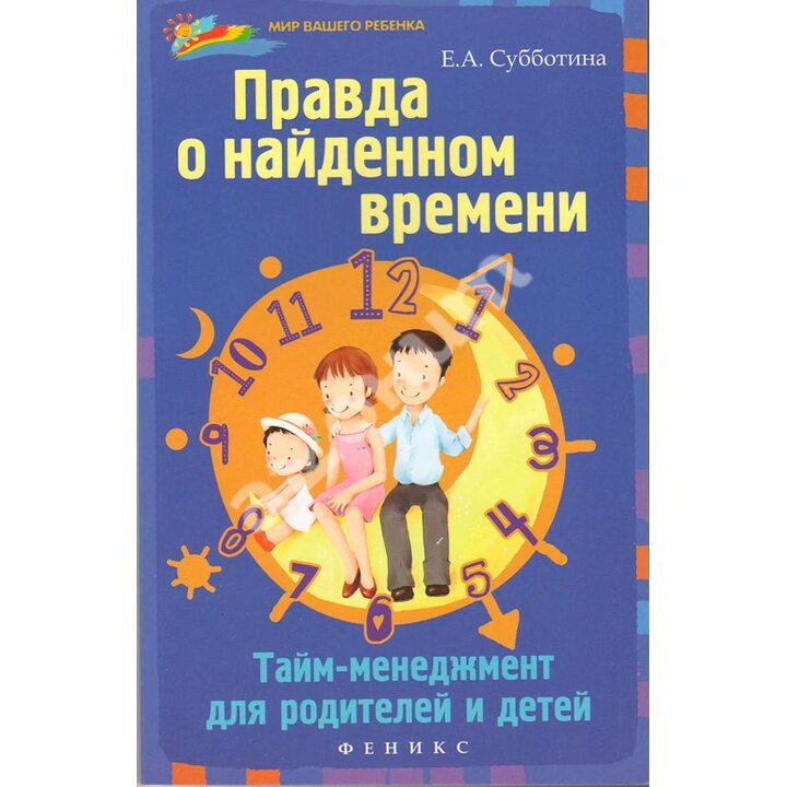 Правда о найденном времени. Тайм-менеджмент для родителей и детей - Елена Субботина (978-5-222-21667-5)