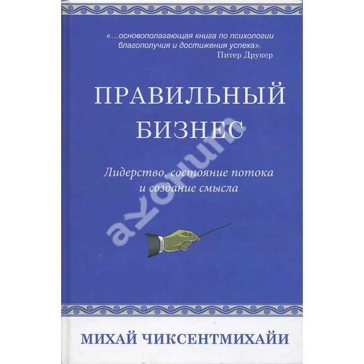 Правильный бизнес. Лидерство, состояние потока и создание смысла - Михай Чиксентмихайи (978-5-00074-029-3)