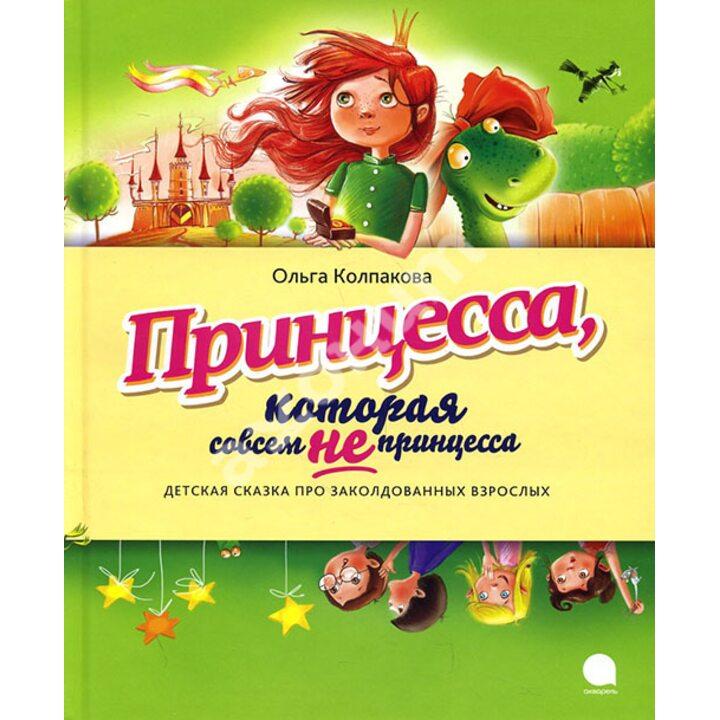 Принцесса, которая совсем не принцесса - Ольга Колпакова (978-5-4453-0952-9)