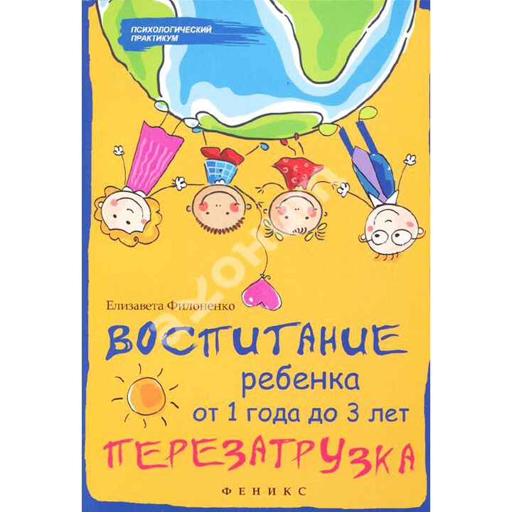 Воспитание ребенка от 1 года до 3 лет. Перезагрузка - Елизавета Филоненко (978-5-222-25585-8)
