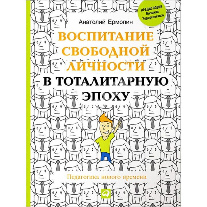 Воспитание свободной личности в тоталитарную эпоху. Педагогика нового времени - Анатолий Ермолин (978-5-9614-4684-5)
