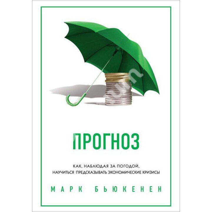 Прогноз. Как, наблюдая за погодой, научиться предсказывать экономические кризисы - Марк Бьюкенен (978-5-389-05672-5)