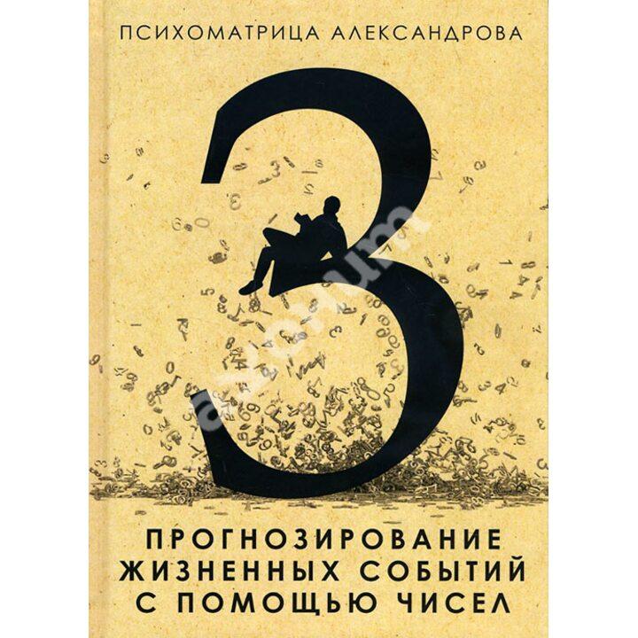 Прогнозирование жизненных событий с помощью чисел - Александр Александров (978-5-386-08121-8)