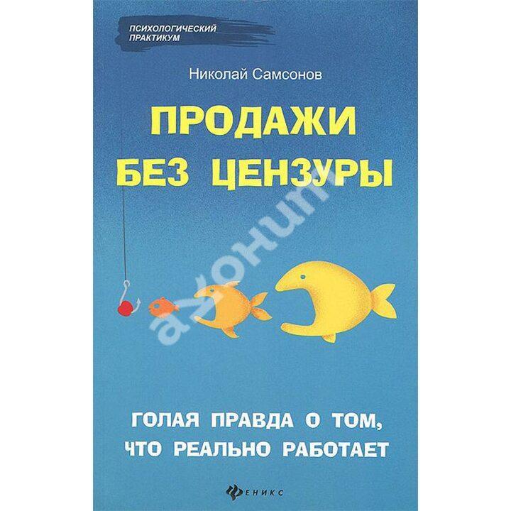 Продажи без цензуры. Голая правда о том, что реально работает - Николай Самсонов (978-5-222-22614-8)