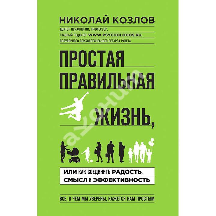 Простая правильная жизнь, или Как соединить радость, смысл и эффективность - Николай Козлов (978-5-699-81357-5)
