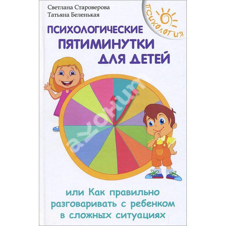 Психологические пятиминутки для детей, или Как правильно разговаривать с ребенком в сложных ситуациях - Светлана Староверова, Татьяна Беленькая (978-5-222-24341-1)