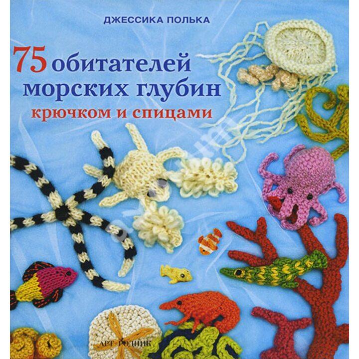 75 обитателей морских глубин крючком и спицами - Джессика Полька (978-5-404-00276-8)
