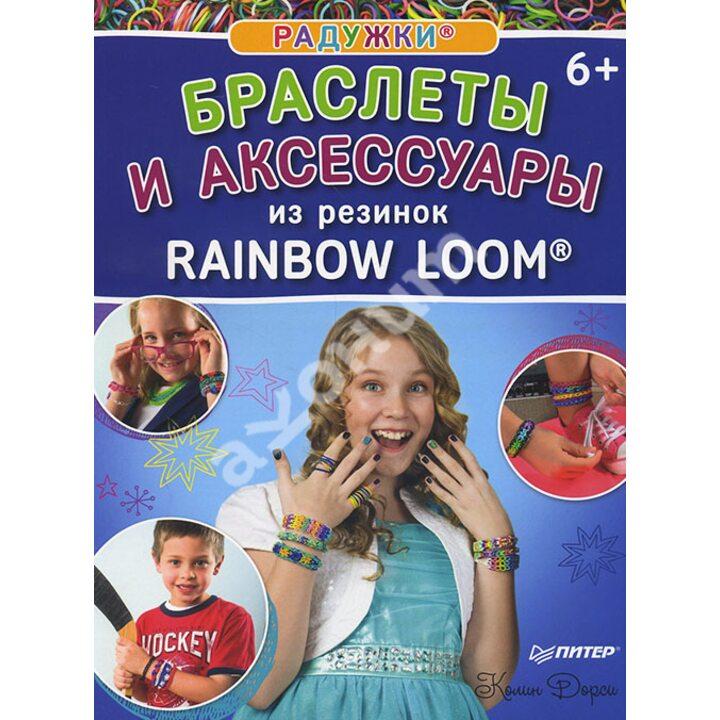 Радужки. Браслеты и аксессуары из резинок Rainbow loom - Колин Дорси (978-5-496-01710-7)