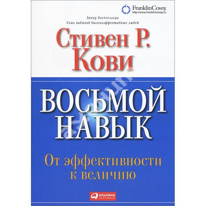 Восьмой навык. От эффективности к величию - Стивен Кови (978-5-9614-5733-9)
