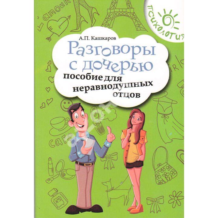 Разговоры с дочерью. Пособие для неравнодушных отцов - Андрей Кашкаров (978-5-222-23092-3)