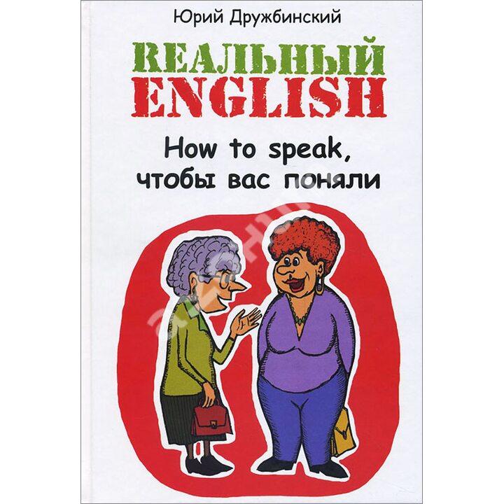 Реальный English. How to speak, чтобы вас поняли - Юрий Дружбинский (978-5-222-25690-9)