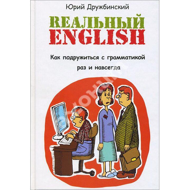 Реальный English. Как подружиться с грамматикой раз и навсегда - Юрий Дружбинский (978-5-222-25689-3)