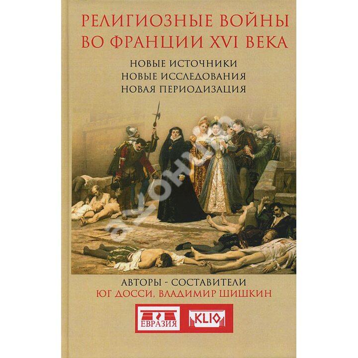 Религиозные войны во Франции XVI века. Новые источники, новые исследования, новая периодизация - Владимир Шишкин, Юг Досси (978-5-91852-098-7)