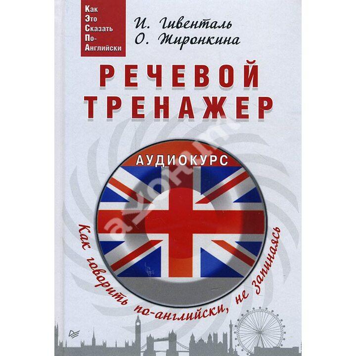 Речевой тренажер. Как говорить по-английски, не запинаясь (+аудиокурс) - Инна Гивенталь, Ольга Жиронкина (978-5-496-02986-5)