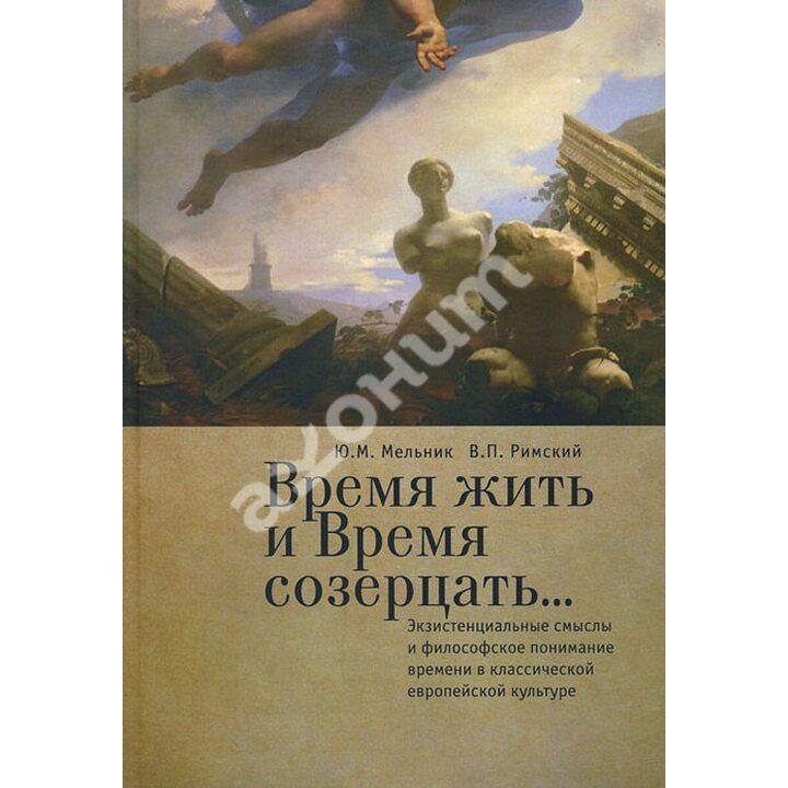 Время жить и Время созерцать... Экзистенциальные смыслы и философское понимание времени в классической европейской культуре - Виктор Римский (978-5-91419-921-7)