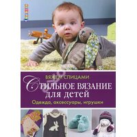 Стильное вязание для детей. Одежда, аксессуары, игрушки. Вяжем спицами