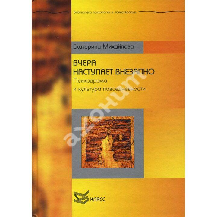 Вчера наступает внезапно. Психодрама и культура повседневности - Екатерина Михайлова (978-5-86375-163-4)