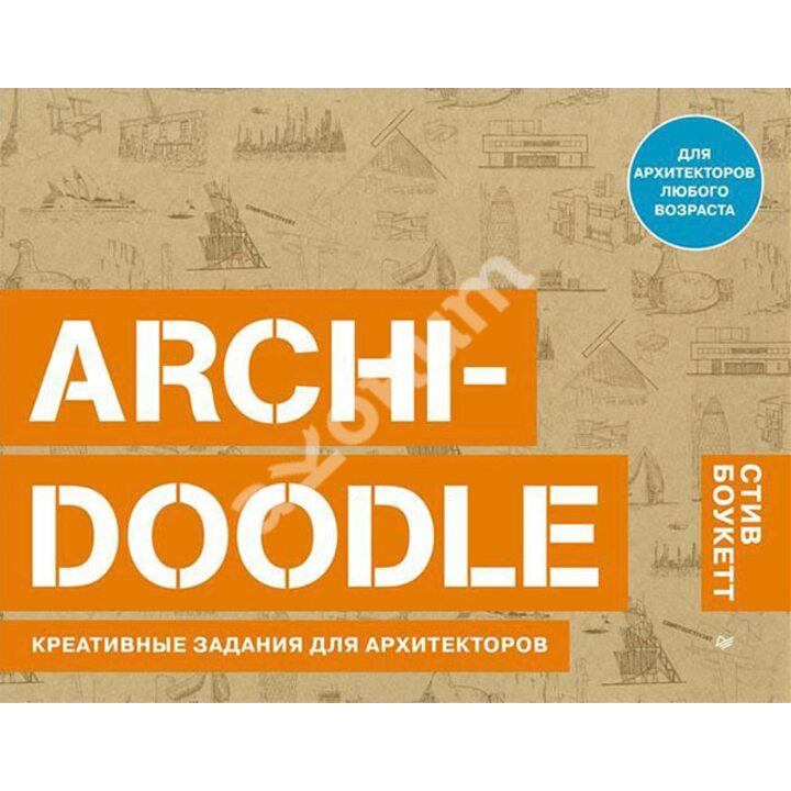 ARCHI-DOODLE. Креативные задания для архитекторов - Стив Боукетт (978-5-496-01153-2)