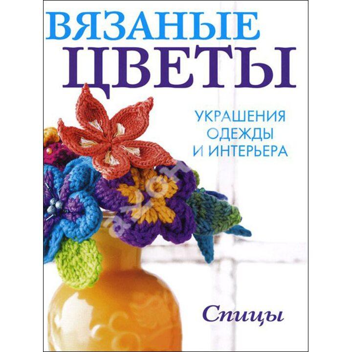 Вязаные цветы. Украшения одежды и интерьера. Спицы - (978-5-91906-405-3)