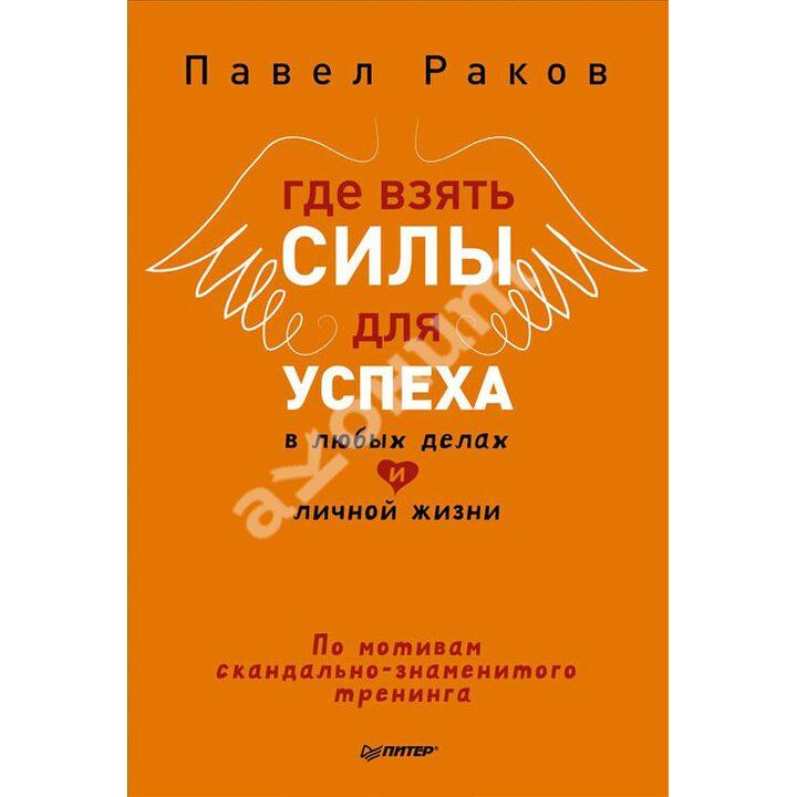 Где взять силы для успеха в любых делах и личной жизни - Павел Раков (978-5-496-01254-6)