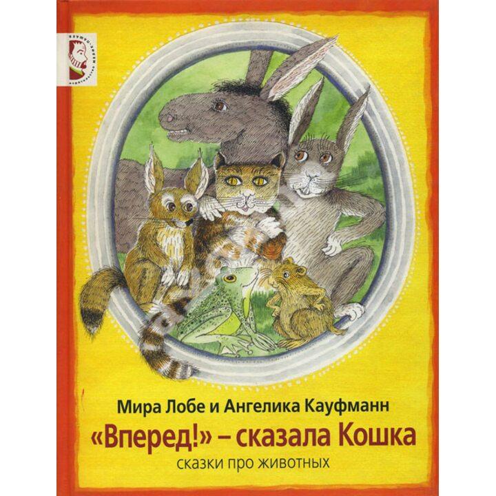 «Вперед!» - сказала Кошка. Сказки про животных - Мира Лобе (978-5-903979-74-5)