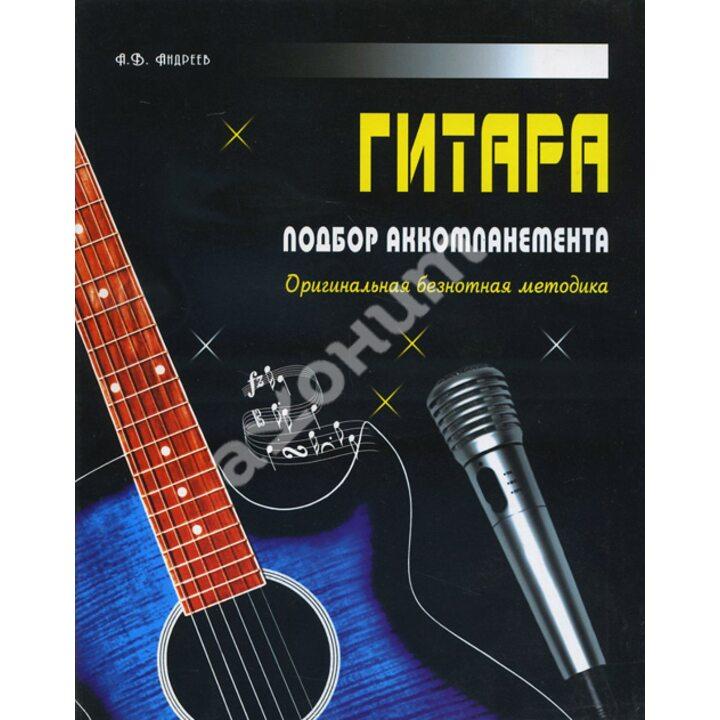 Гитара. Подбор аккомпанемента. Оригинальная безнотная методика - Александр Андреев (978-985-443-629-6)
