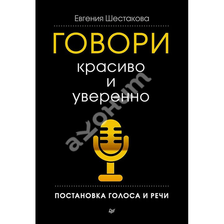 Говори красиво и уверенно. Постановка голоса и речи - Евгения Шестакова (978-5-496-00158-8)