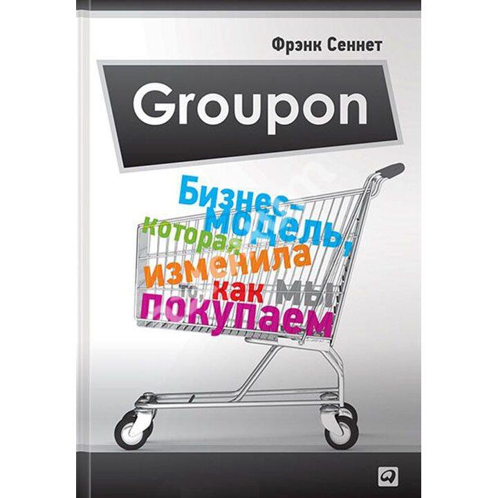Groupon. Бизнес-модель, которая изменила то, как мы покупаем - Фрэнк Сеннет (978-5-9614-4349-3)