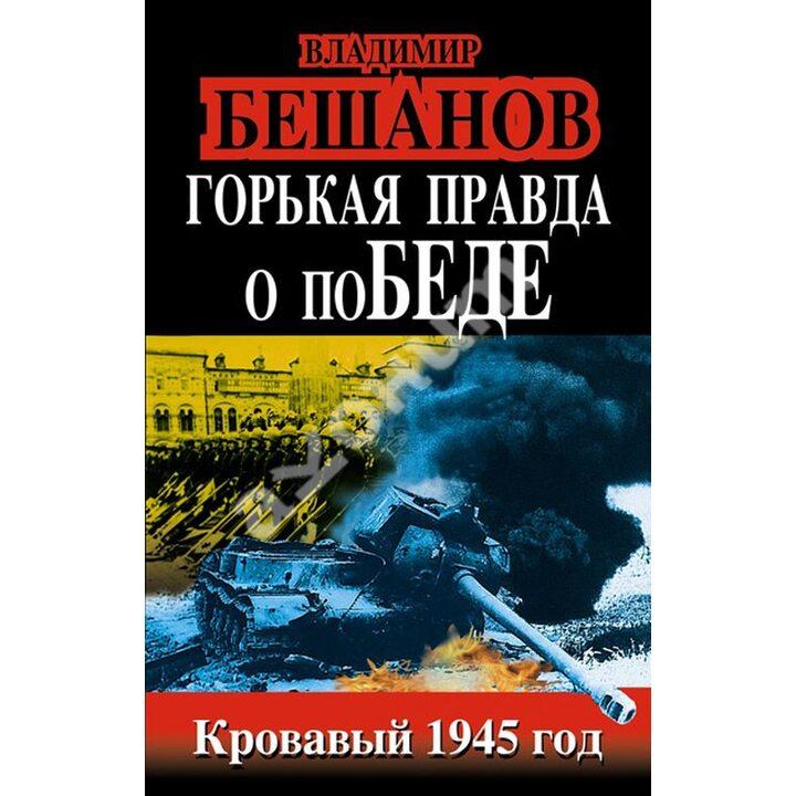 Горькая правда о поБЕДЕ. Кровавый 1945 год - Владимир Бешанов (978-5-9955-0571-6)