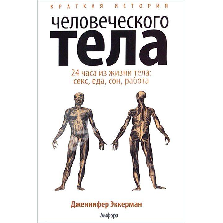 Краткая история человеческого тела. 24 часа из жизни тела. Секс, еда, сон, работа - Дженнифер Эккерман (978-5-367-00739-8)
