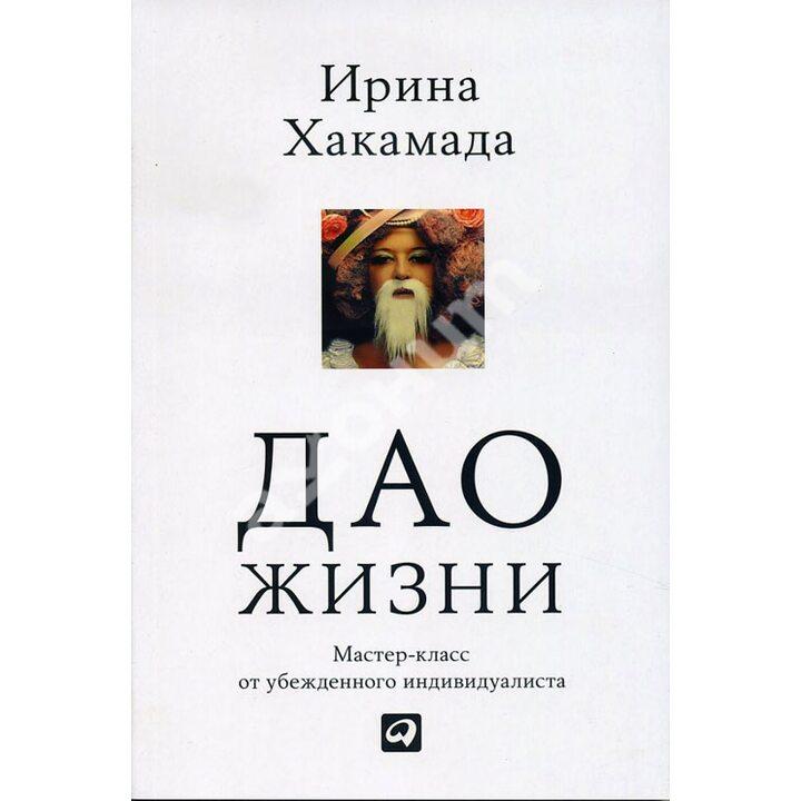 Дао жизни. Мастер-класс от убежденного индивидуалиста - Ирина Хакамада (978-5-9614-5721-6)