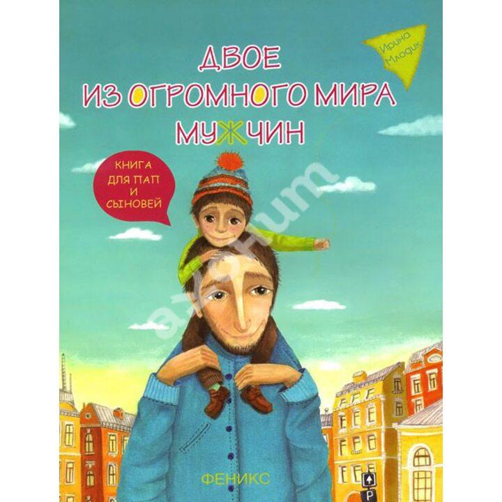 Двое из огромного мира мужчин. Книга для пап и сыновей - Ирина Млодик (978-5-222-25601-5)