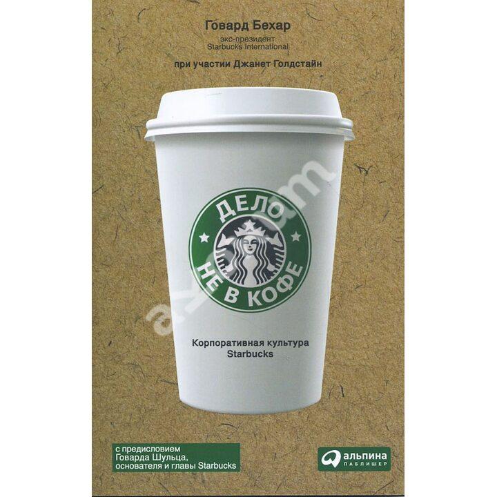 Дело не в кофе. Корпоративная культура Starbucks - Говард Бехар (978-5-9614-5509-0)