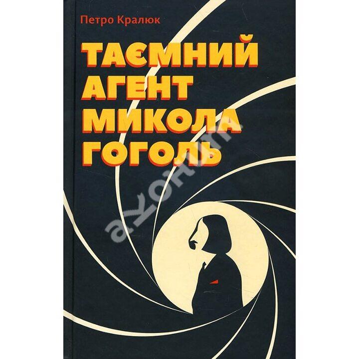 Таємний агент Микола Гоголь, або Про що розповідає «Тарас Бульба» - Петро Кралюк (978-617-6792-52-9)
