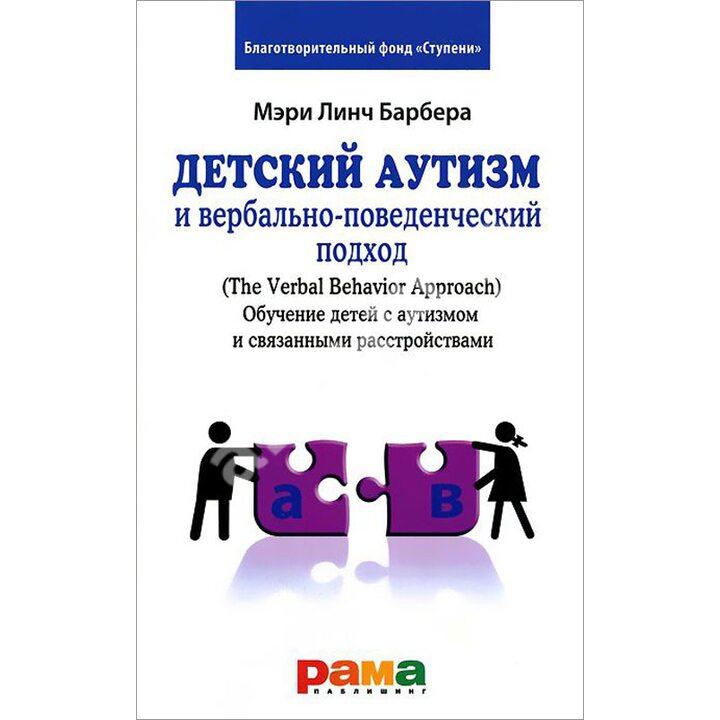 Детский аутизм и вербально-поведенческий подход (The Verbal Behavior Approach). Обучение детей с аутизмом и связанными расстройствами - Мэри Линч Барбера (978-5-91743-046-1)